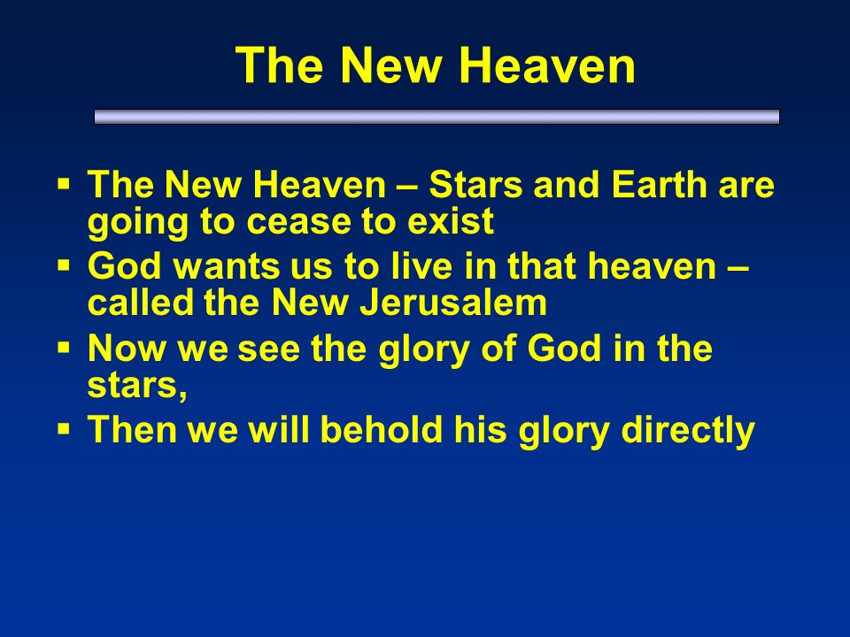 The New Heaven The New Heaven – Stars and Earth are going to cease to exist God wants us to live in that heaven – called the New Jerusalem Now we see the glory of God in the stars, Then we will behold his glory directly