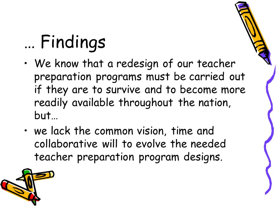 … Findings We know that a redesign of our teacher preparation programs must be carried out if they are to survive and to become more readily available throughout the nation, but… we lack the common vision, time and collaborative will to evolve the needed teacher preparation program designs.