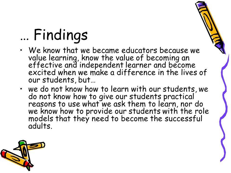 We know that we became educators because we value learning, know the value of becoming an effective and independent learner and become excited when we make a difference in the lives of our students, but… we do not know how to learn with our students, we do not know how to give our students practical reasons to use what we ask them to learn, nor do we know how to provide our students with the role models that they need to become the successful adults.