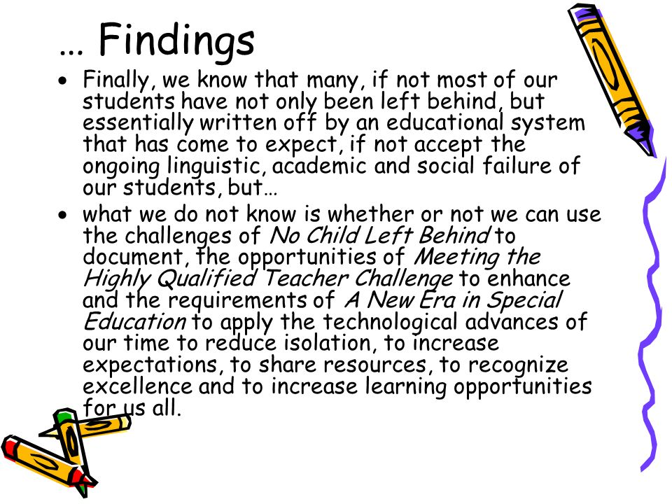 Finally, we know that many, if not most of our students have not only been left behind, but essentially written off by an educational system that has come to expect, if not accept the ongoing linguistic, academic and social failure of our students, but… what we do not know is whether or not we can use the challenges of No Child Left Behind to document, the opportunities of Meeting the Highly Qualified Teacher Challenge to enhance and the requirements of A New Era in Special Education to apply the technological advances of our time to reduce isolation, to increase expectations, to share resources, to recognize excellence and to increase learning opportunities for us all.