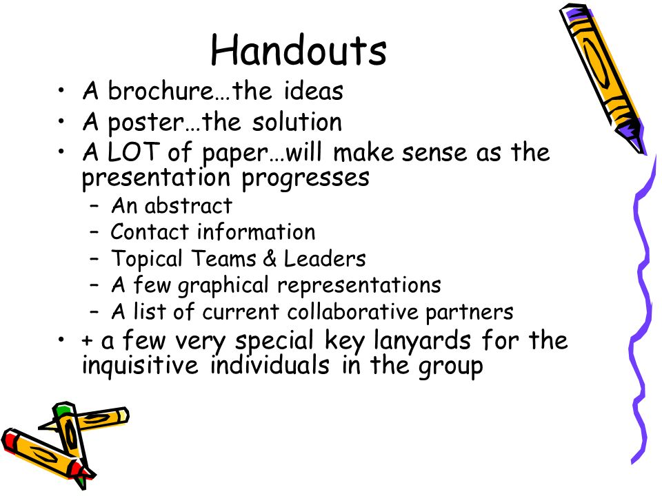 Handouts A brochure…the ideas A poster…the solution A LOT of paper…will make sense as the presentation progresses –A–An abstract –C–Contact information –T–Topical Teams & Leaders –A–A few graphical representations –A–A list of current collaborative partners + a few very special key lanyards for the inquisitive individuals in the group