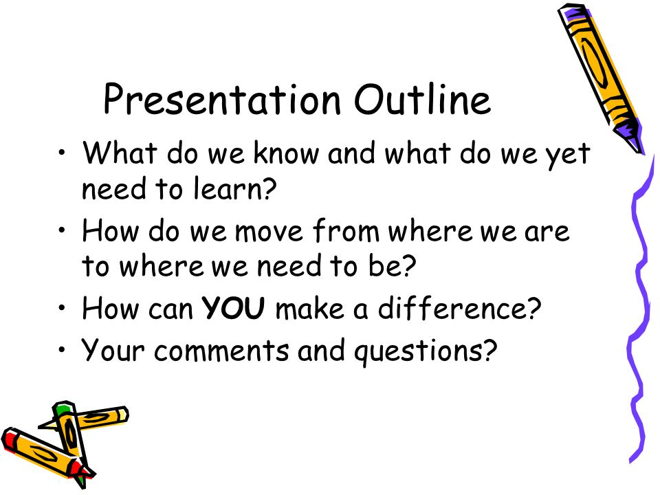 Presentation Outline What do we know and what do we yet need to learn.