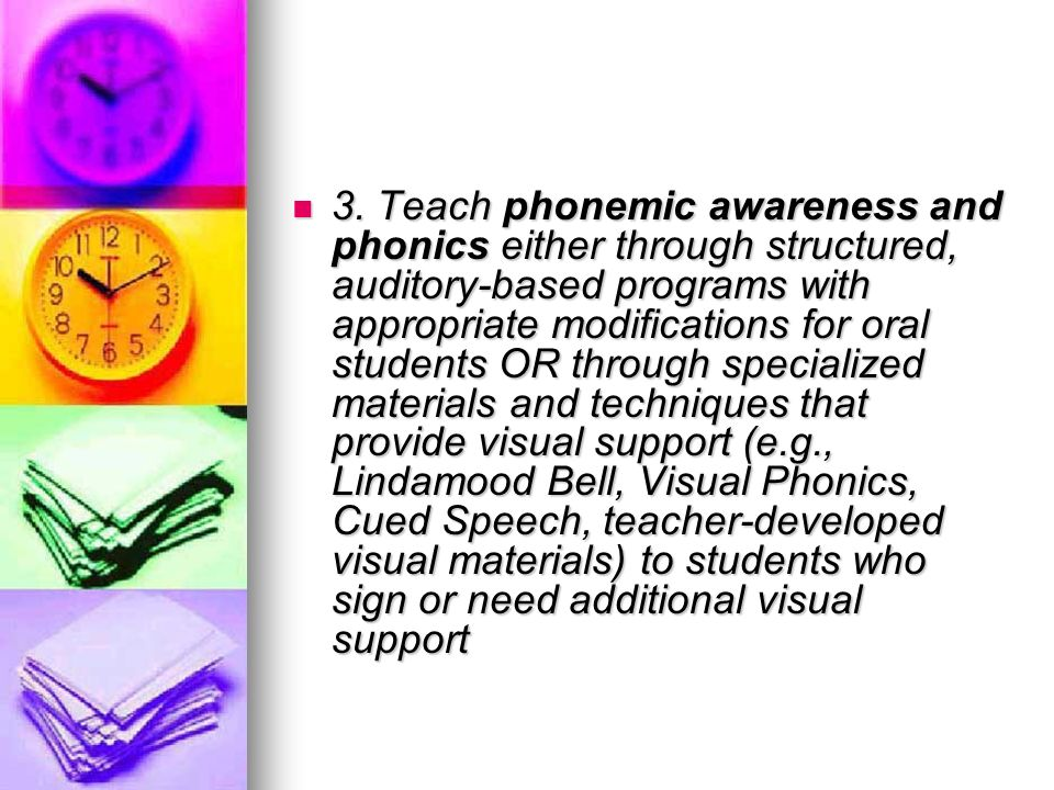 3. Teach phonemic awareness and phonics either through structured, auditory-based programs with appropriate modifications for oral students OR through