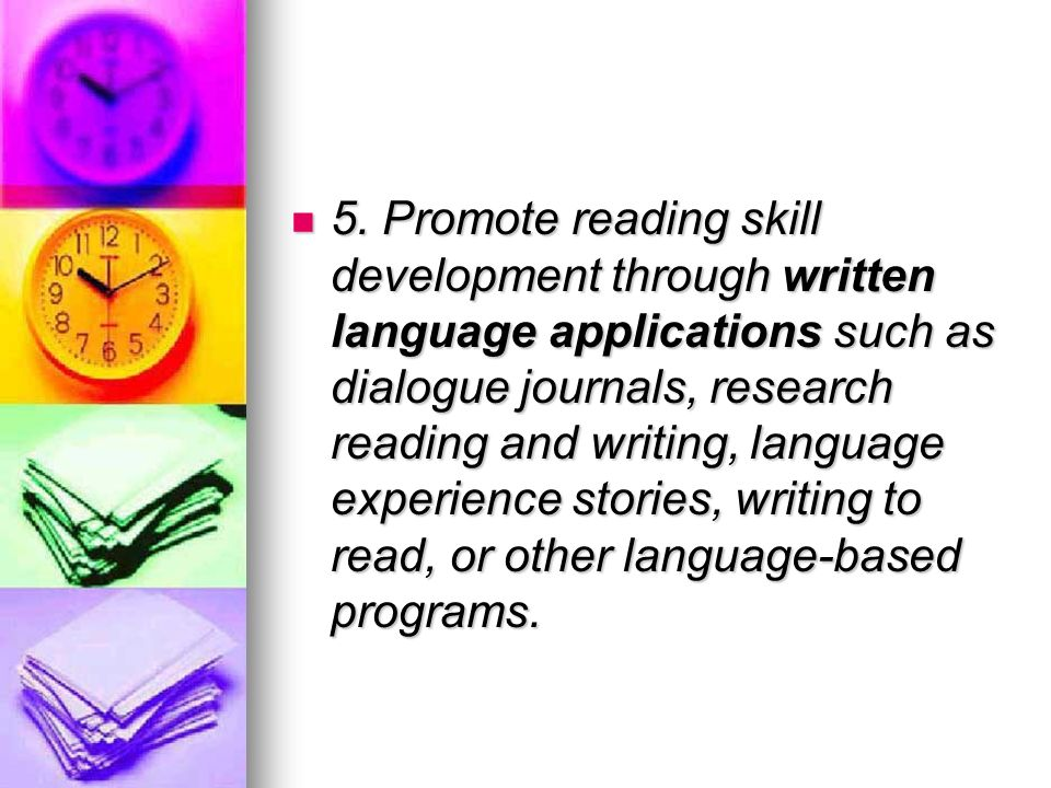 5. Promote reading skill development through written language applications such as dialogue journals, research reading and writing, language experienc