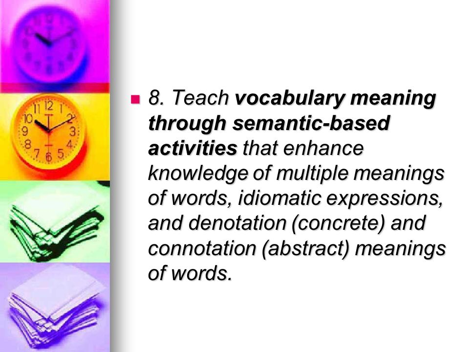 8. Teach vocabulary meaning through semantic-based activities that enhance knowledge of multiple meanings of words, idiomatic expressions, and denotat