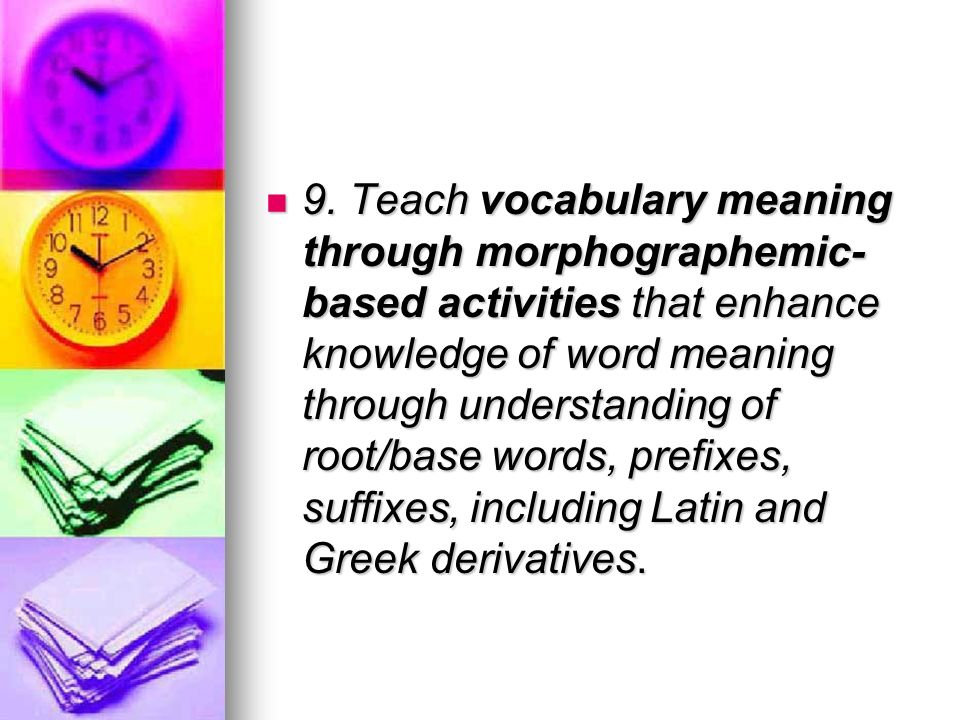 9. Teach vocabulary meaning through morphographemic- based activities that enhance knowledge of word meaning through understanding of root/base words,