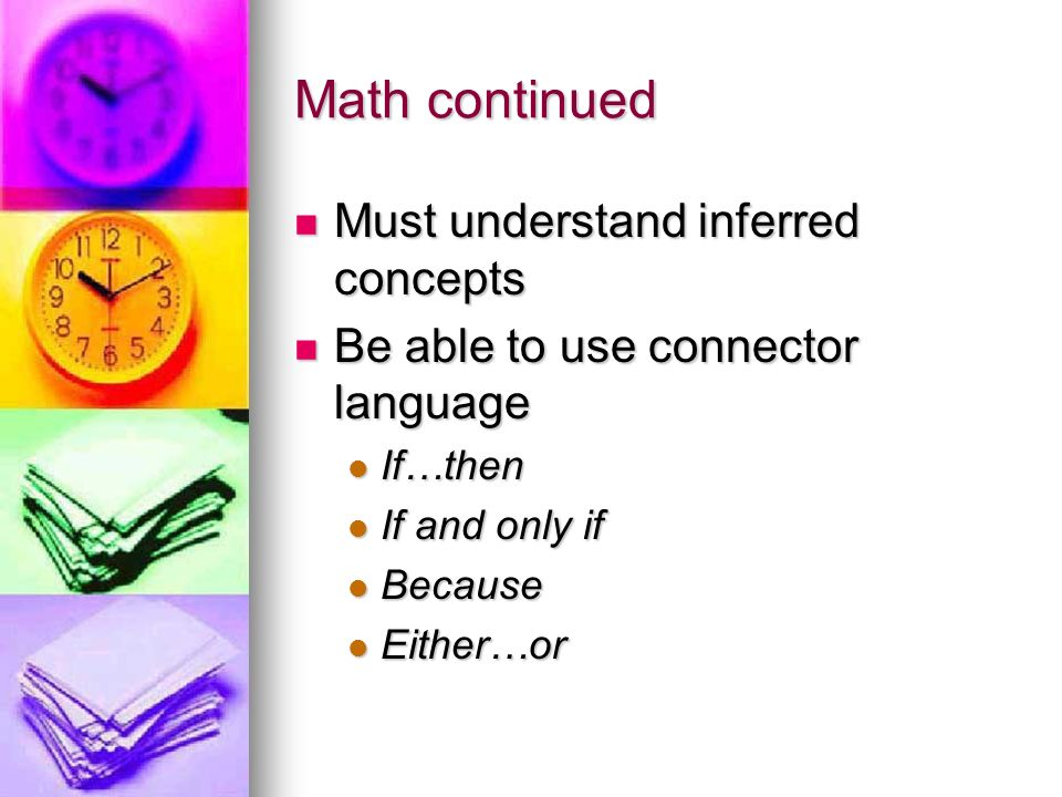Math continued Must understand inferred concepts Must understand inferred concepts Be able to use connector language Be able to use connector language If…then If…then If and only if If and only if Because Because Either…or Either…or