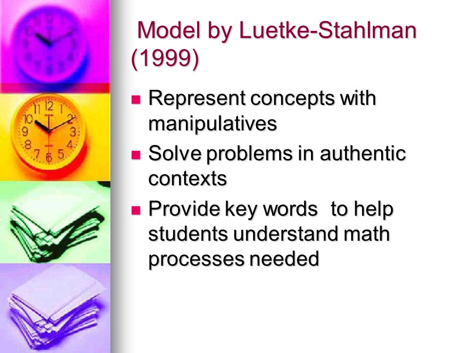 Model by Luetke-Stahlman (1999) Model by Luetke-Stahlman (1999) Represent concepts with manipulatives Represent concepts with manipulatives Solve problems in authentic contexts Solve problems in authentic contexts Provide key words to help students understand math processes needed Provide key words to help students understand math processes needed