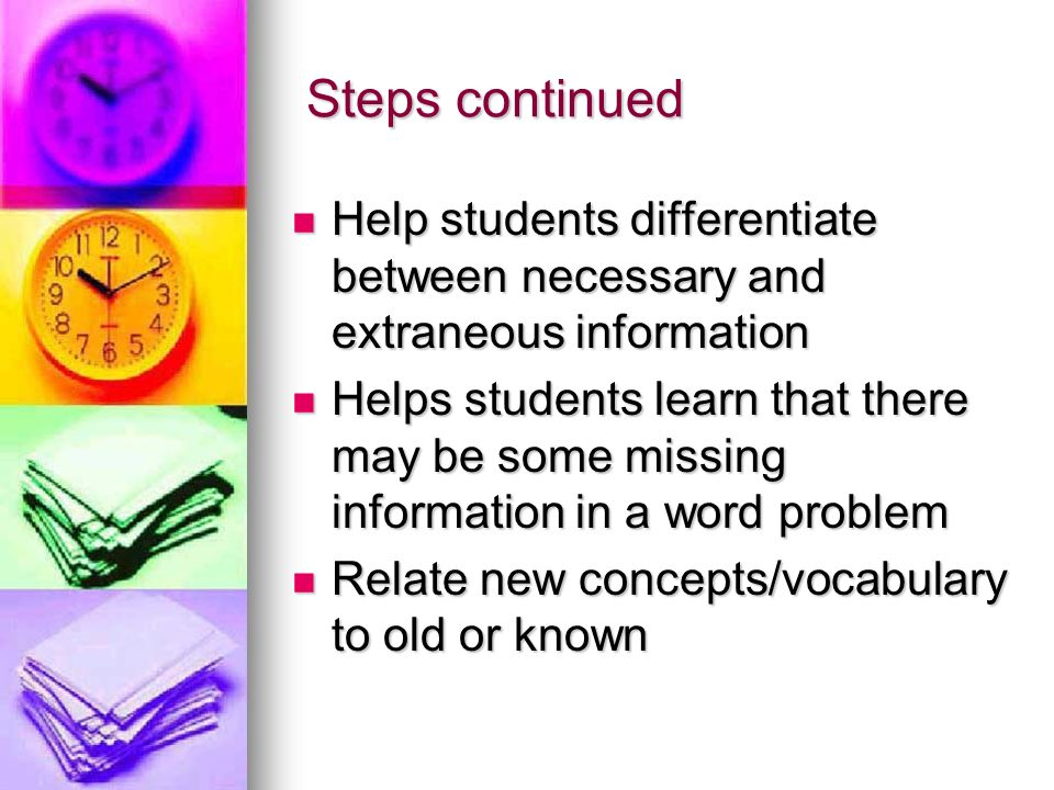 Steps continued Steps continued Help students differentiate between necessary and extraneous information Help students differentiate between necessary and extraneous information Helps students learn that there may be some missing information in a word problem Helps students learn that there may be some missing information in a word problem Relate new concepts/vocabulary to old or known Relate new concepts/vocabulary to old or known