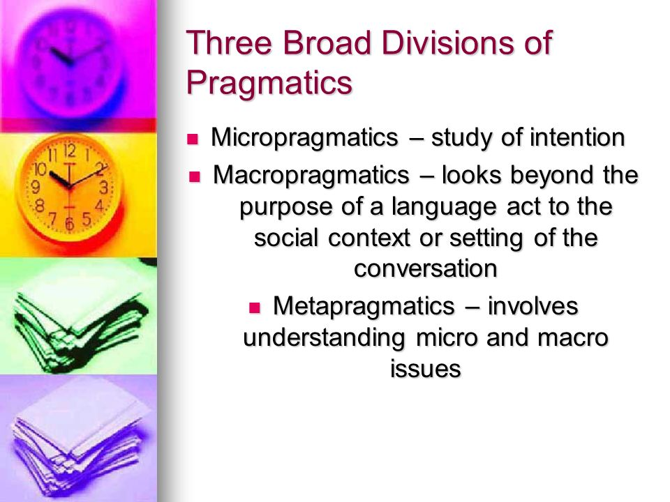 Three Broad Divisions of Pragmatics Micropragmatics – study of intention Micropragmatics – study of intention Macropragmatics – looks beyond the purpose of a language act to the social context or setting of the conversation Macropragmatics – looks beyond the purpose of a language act to the social context or setting of the conversation Metapragmatics – involves understanding micro and macro issues Metapragmatics – involves understanding micro and macro issues