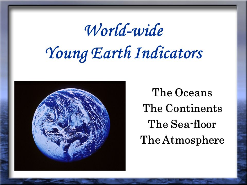 World-wide Young Earth Indicators The Oceans The Continents The Sea-floor The Atmosphere