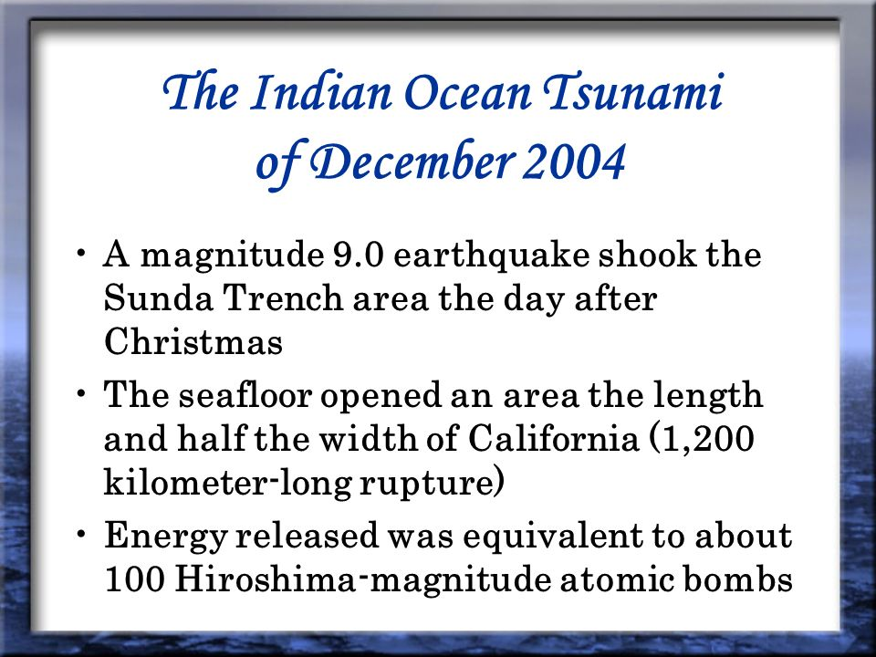 The Indian Ocean Tsunami of December 2004 A magnitude 9.0 earthquake shook the Sunda Trench area the day after Christmas The seafloor opened an area the length and half the width of California (1,200 kilometer-long rupture) Energy released was equivalent to about 100 Hiroshima-magnitude atomic bombs