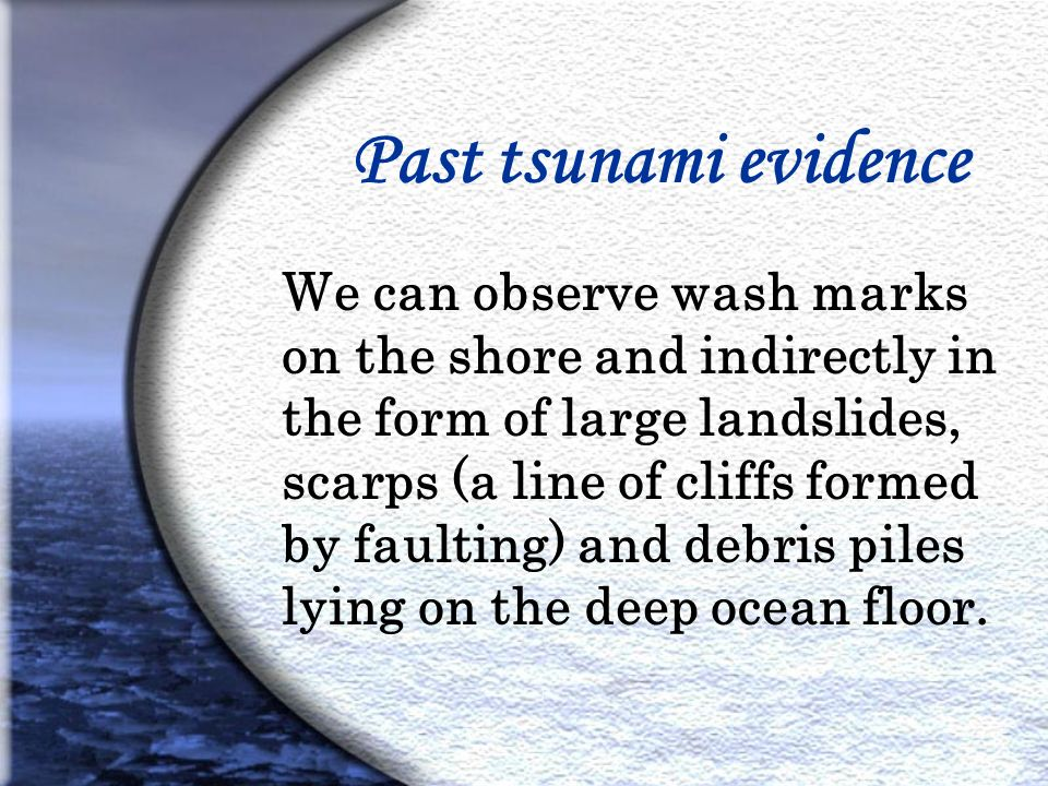 Past tsunami evidence We can observe wash marks on the shore and indirectly in the form of large landslides, scarps (a line of cliffs formed by faulting) and debris piles lying on the deep ocean floor.