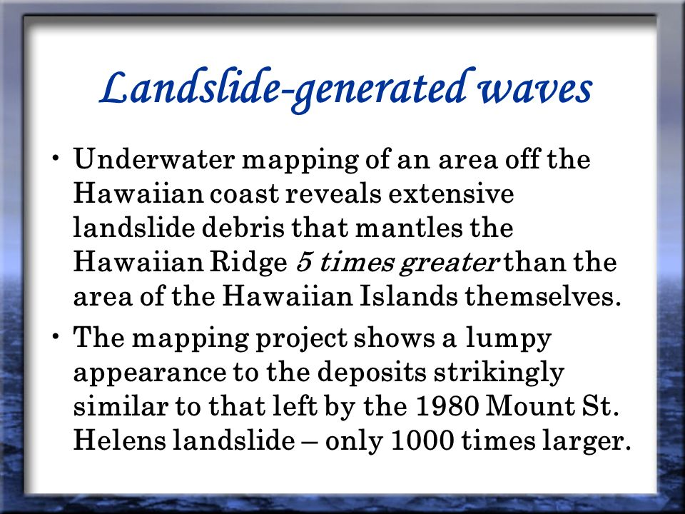 Landslide-generated waves Underwater mapping of an area off the Hawaiian coast reveals extensive landslide debris that mantles the Hawaiian Ridge 5 times greater than the area of the Hawaiian Islands themselves.