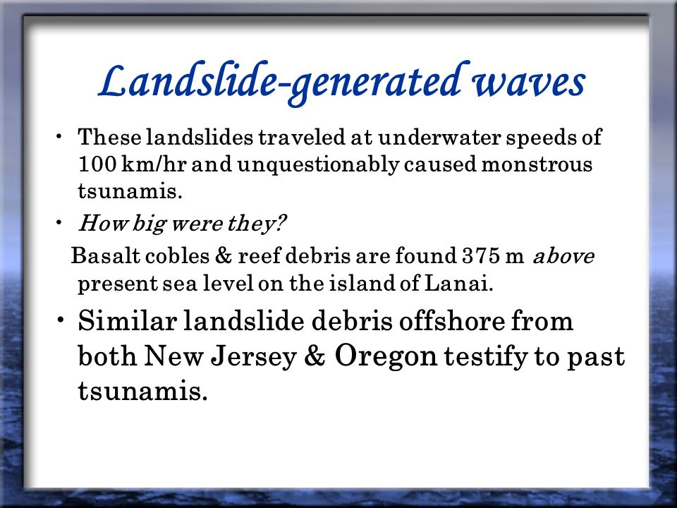 Landslide-generated waves These landslides traveled at underwater speeds of 100 km/hr and unquestionably caused monstrous tsunamis.