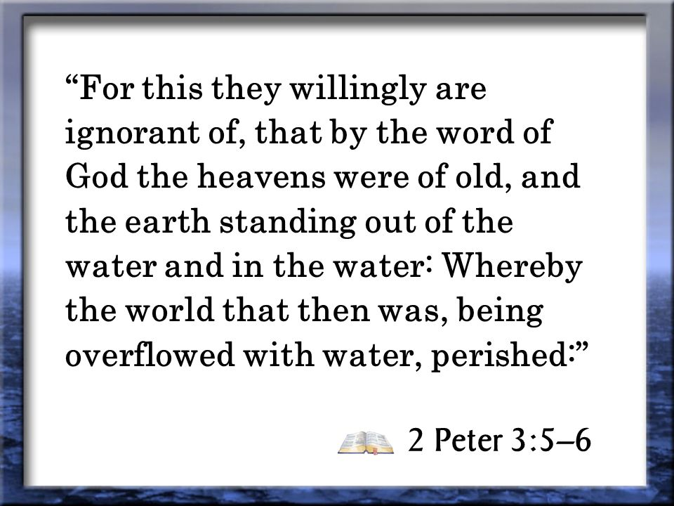2 Peter 3:5–6 For this they willingly are ignorant of, that by the word of God the heavens were of old, and the earth standing out of the water and in the water: Whereby the world that then was, being overflowed with water, perished: