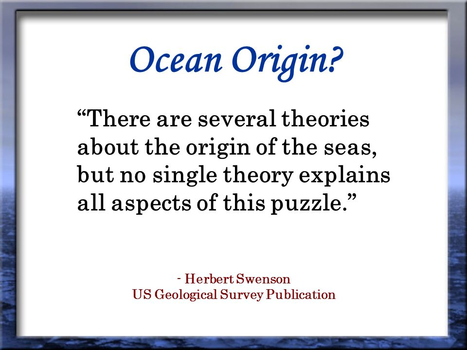 Ocean Origin? There are several theories about the origin of the seas, but no single theory explains all aspects of this puzzle. - Herbert Swenson US