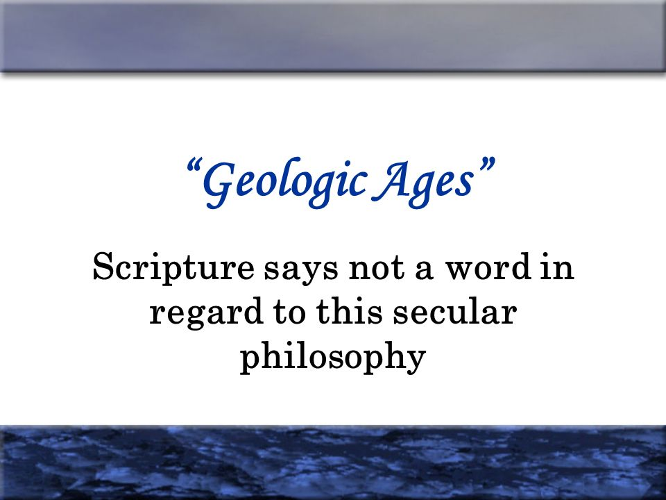 Geologic Ages Scripture says not a word in regard to this secular philosophy