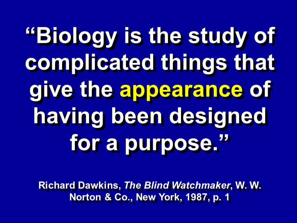 Biology is the study of complicated things that give the appearance of having been designed for a purpose.