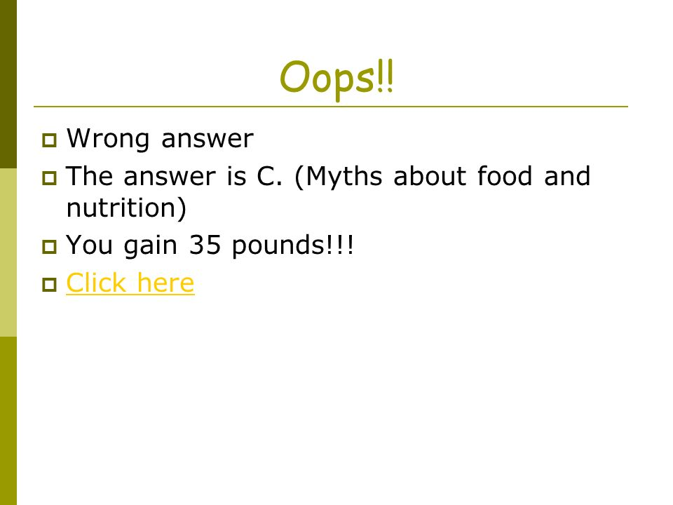 Oops!! Wrong answer The answer is C. (Myths about food and nutrition) You gain 35 pounds!!! Click here