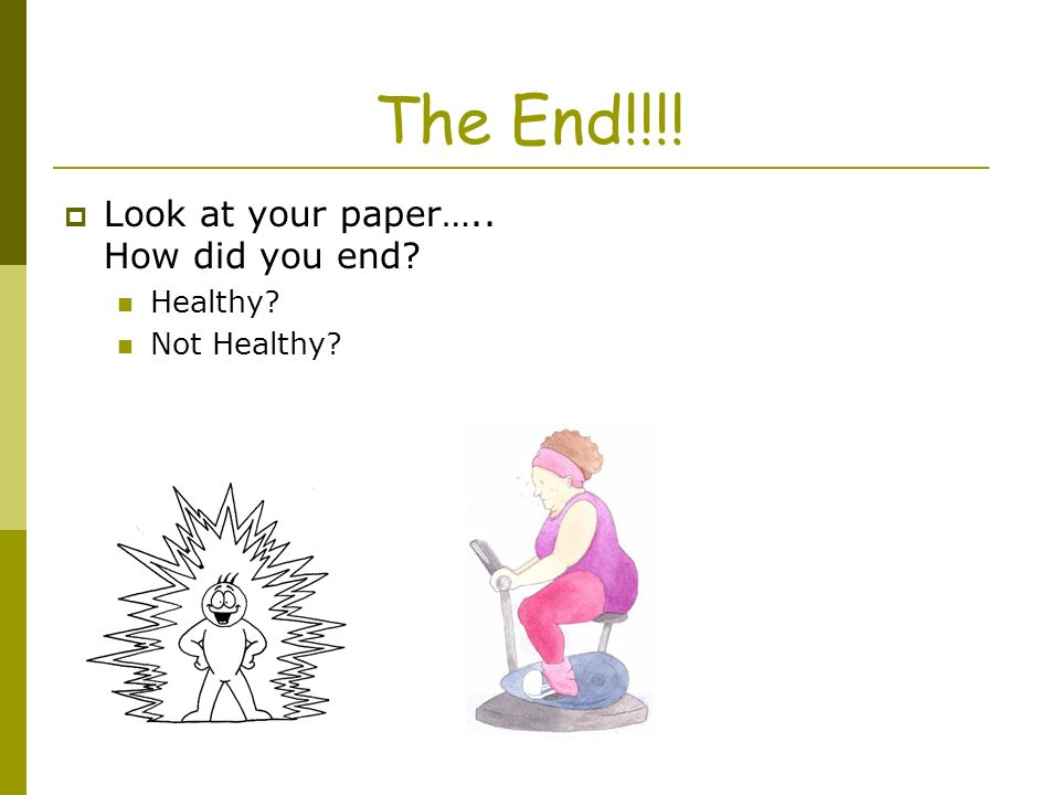 The End!!!! Look at your paper….. How did you end Healthy Not Healthy