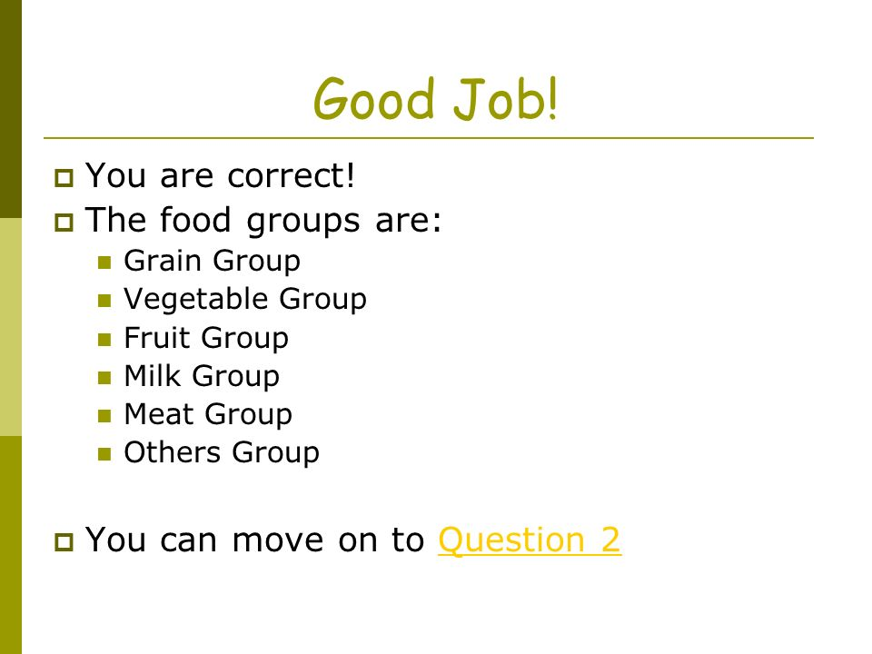 Good Job! You are correct! The food groups are: Grain Group Vegetable Group Fruit Group Milk Group Meat Group Others Group You can move on to Question