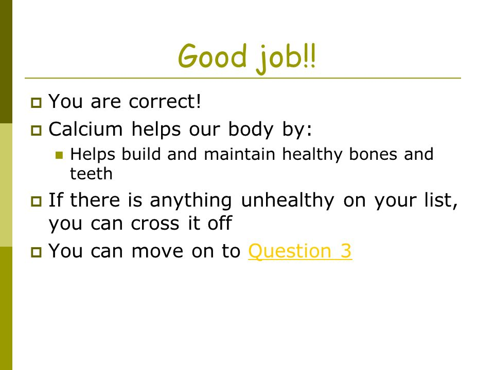 Good job!! You are correct! Calcium helps our body by: Helps build and maintain healthy bones and teeth If there is anything unhealthy on your list, y