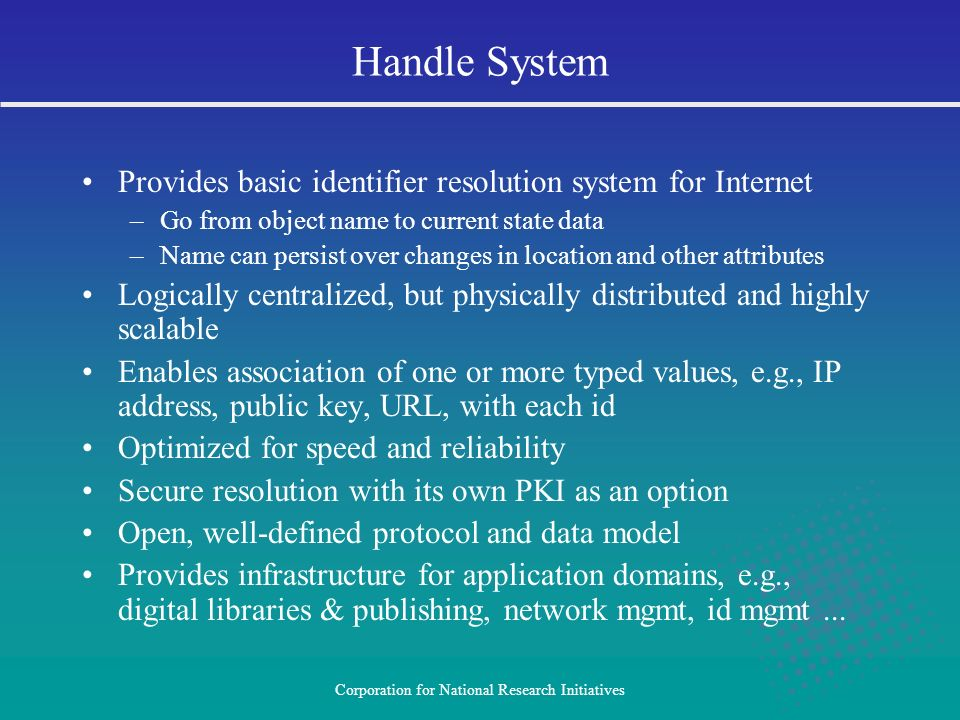 Corporation for National Research Initiatives Provides basic identifier resolution system for Internet –Go from object name to current state data –Name can persist over changes in location and other attributes Logically centralized, but physically distributed and highly scalable Enables association of one or more typed values, e.g., IP address, public key, URL, with each id Optimized for speed and reliability Secure resolution with its own PKI as an option Open, well-defined protocol and data model Provides infrastructure for application domains, e.g., digital libraries & publishing, network mgmt, id mgmt...