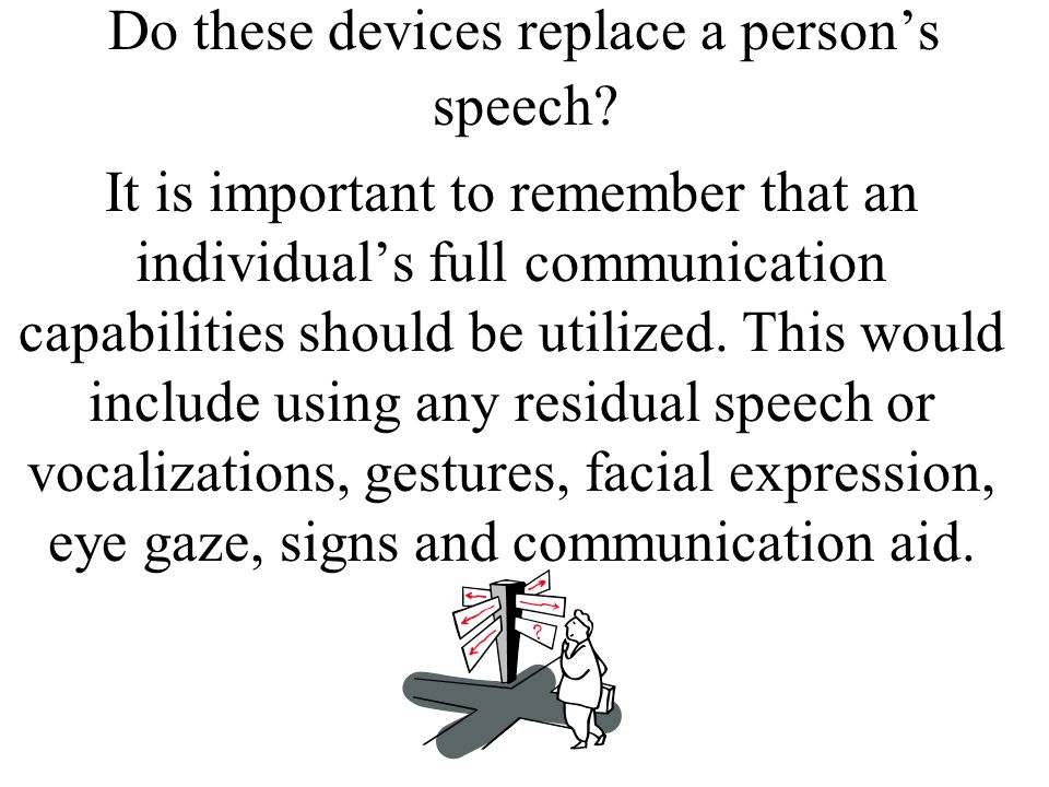 Do these devices replace a persons speech? It is important to remember that an individuals full communication capabilities should be utilized. This wo