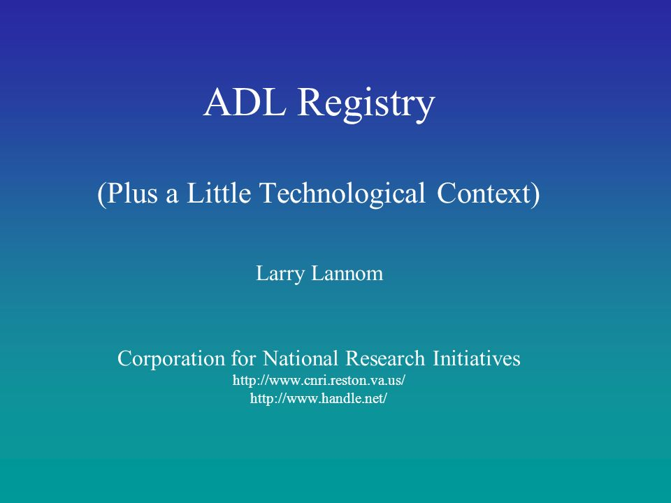 Corporation for National Research Initiatives Technological and Organizational Infrastructure –Register the existence and access conditions for Learning Objects relevant to the DoD Enterprise –Provide user interface to search the registry Integrates existing technologies –Handle System for identification and access –XML for object description and submission –LOM metadata –Repository for metadata object storage and access –Lucene search engine Running at CNRI in pilot phase ADL Registry (ADL-R)