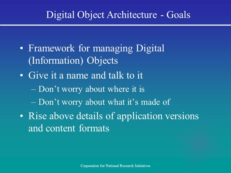Corporation for National Research Initiatives Framework for managing Digital (Information) Objects Give it a name and talk to it –Dont worry about whe