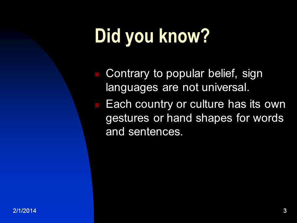 2/1/20143 Did you know? Contrary to popular belief, sign languages are not universal. Each country or culture has its own gestures or hand shapes for