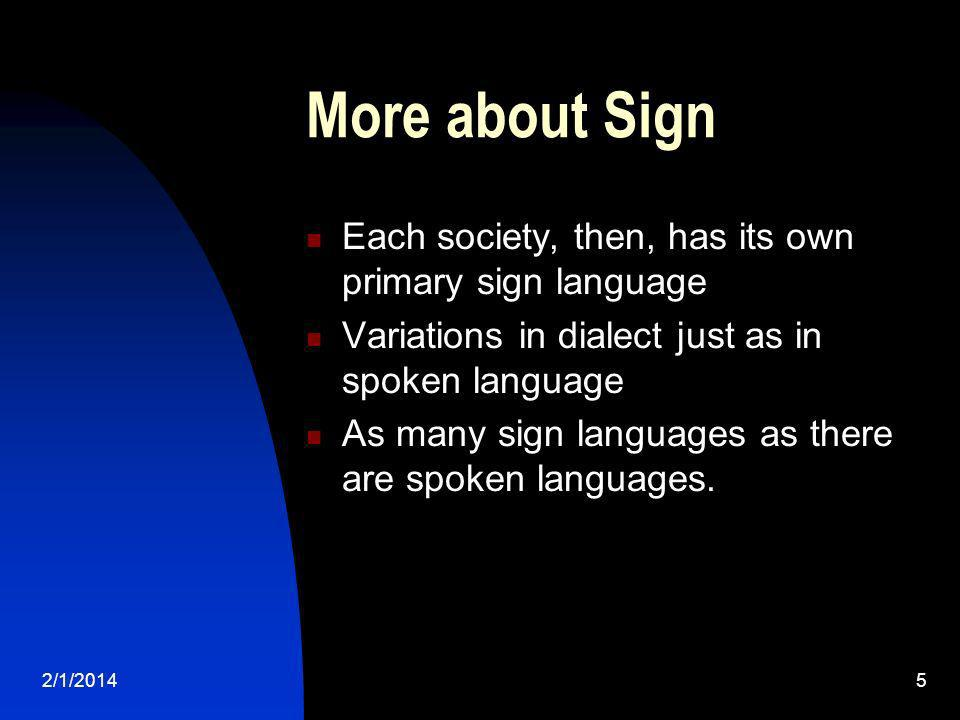 2/1/20145 More about Sign Each society, then, has its own primary sign language Variations in dialect just as in spoken language As many sign language
