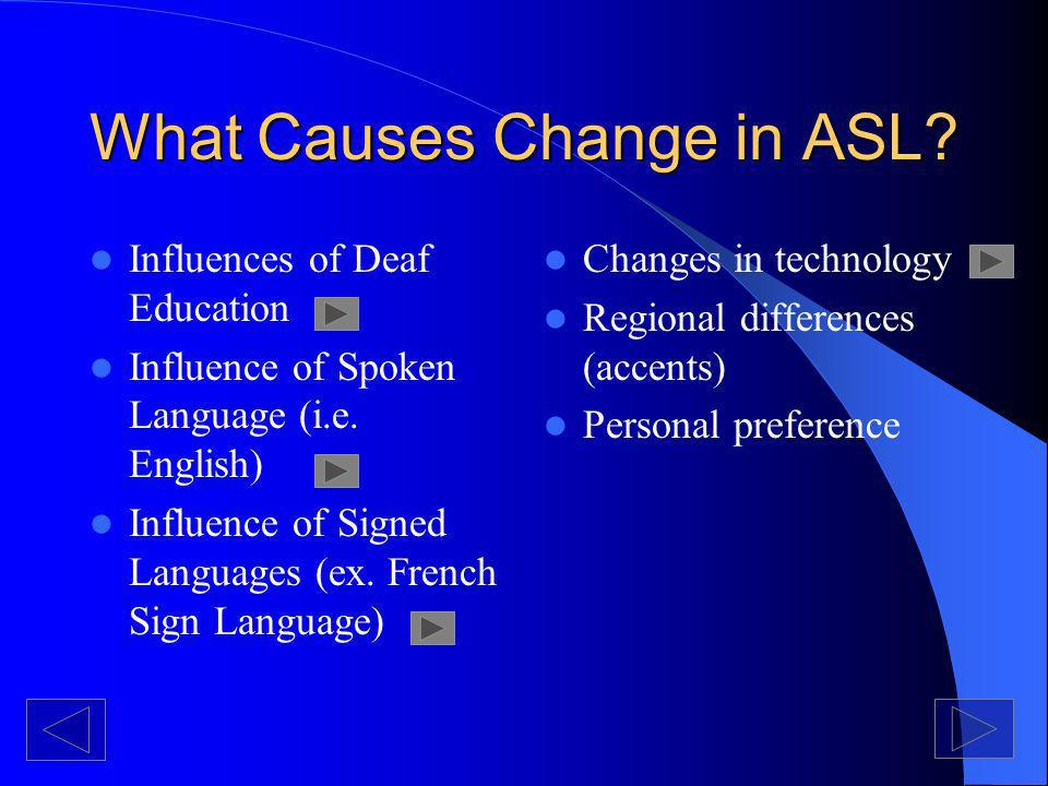 What Causes Change in ASL. Influences of Deaf Education Influence of Spoken Language (i.e.