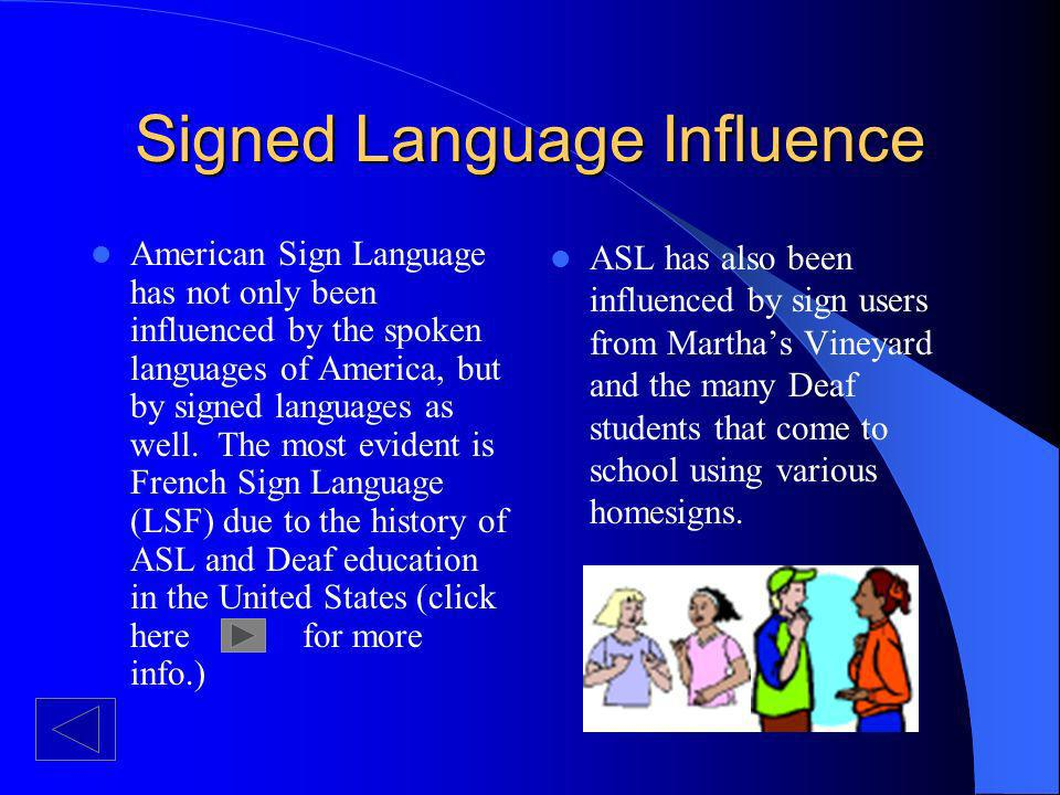 Signed Language Influence American Sign Language has not only been influenced by the spoken languages of America, but by signed languages as well.