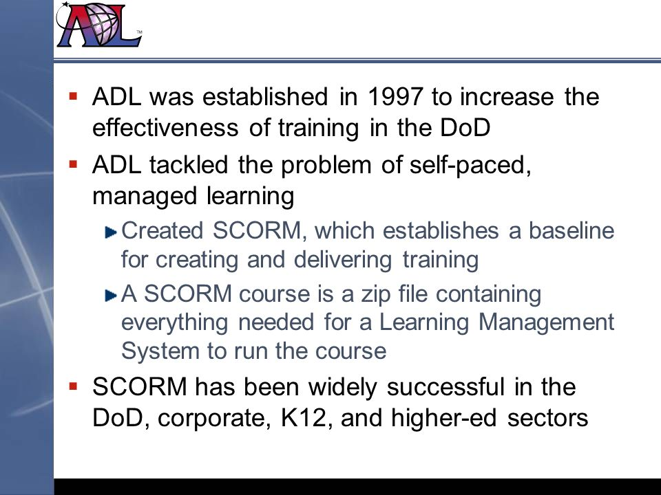 ADL was established in 1997 to increase the effectiveness of training in the DoD ADL tackled the problem of self-paced, managed learning Created SCORM, which establishes a baseline for creating and delivering training A SCORM course is a zip file containing everything needed for a Learning Management System to run the course SCORM has been widely successful in the DoD, corporate, K12, and higher-ed sectors