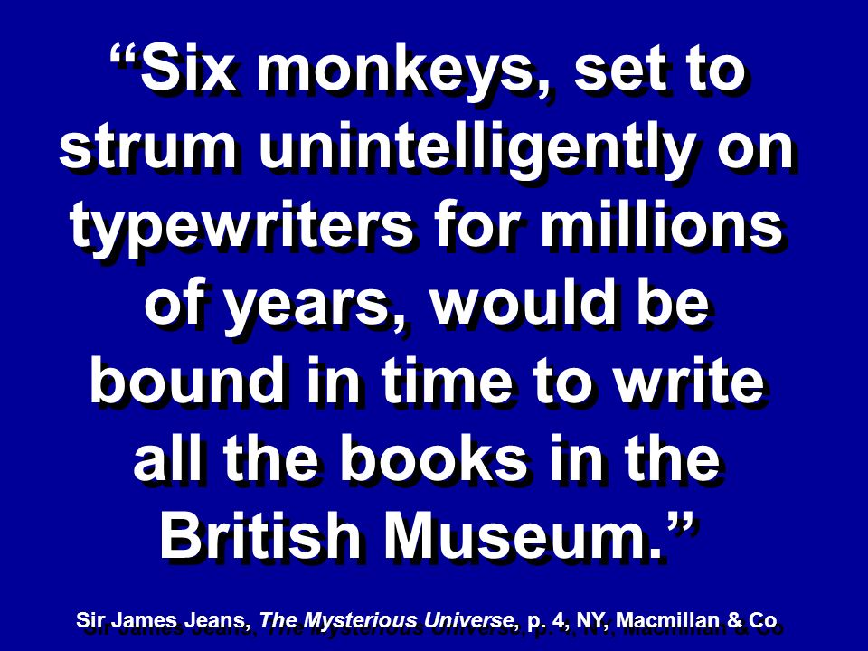 Six monkeys, set to strum unintelligently on typewriters for millions of years, would be bound in time to write all the books in the British Museum. S