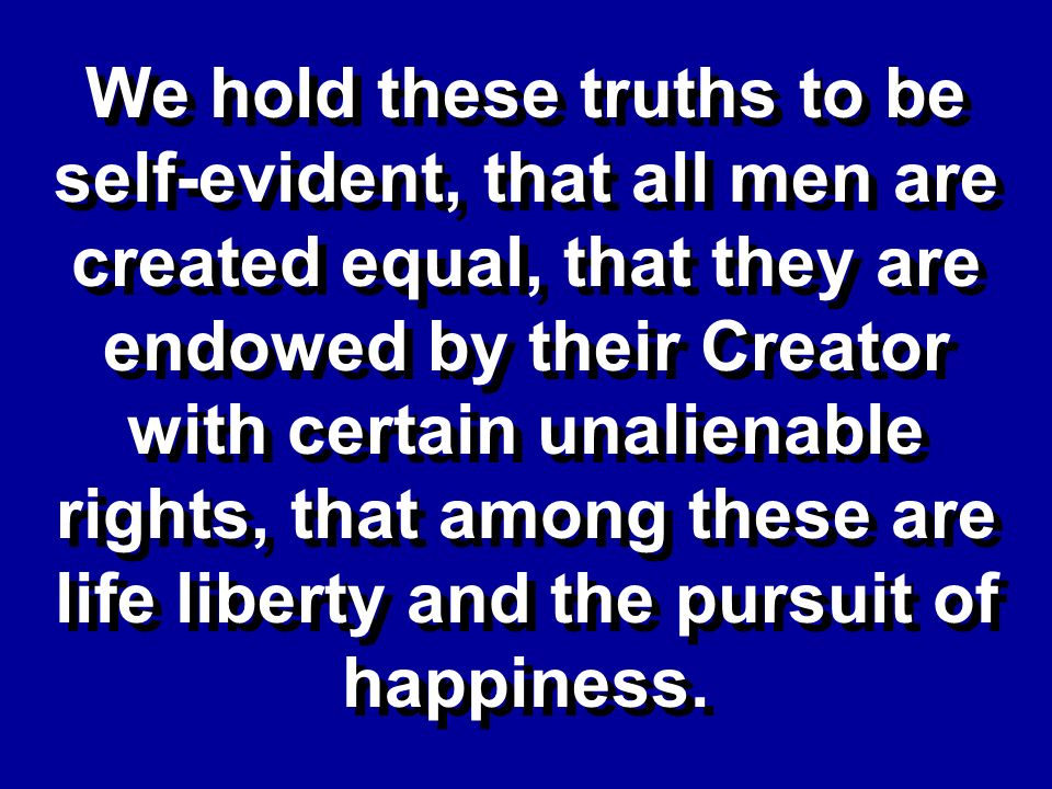 We hold these truths to be self-evident, that all men are created equal, that they are endowed by their Creator with certain unalienable rights, that among these are life liberty and the pursuit of happiness.