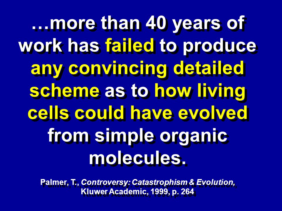 …more than 40 years of work has failed to produce any convincing detailed scheme as to how living cells could have evolved from simple organic molecul