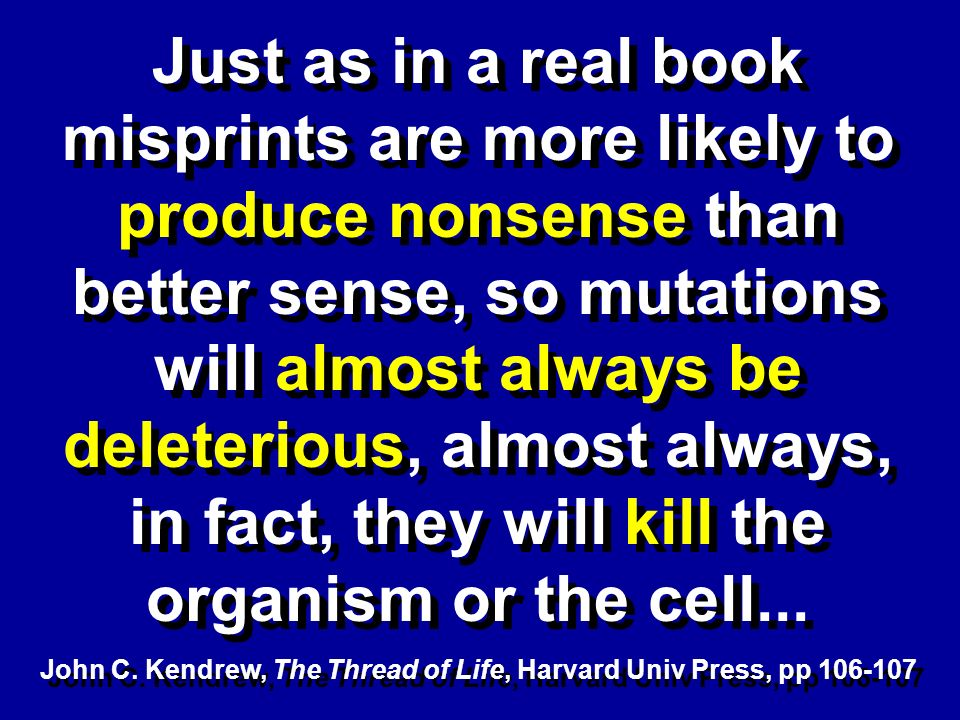 Just as in a real book misprints are more likely to produce nonsense than better sense, so mutations will almost always be deleterious, almost always, in fact, they will kill the organism or the cell...
