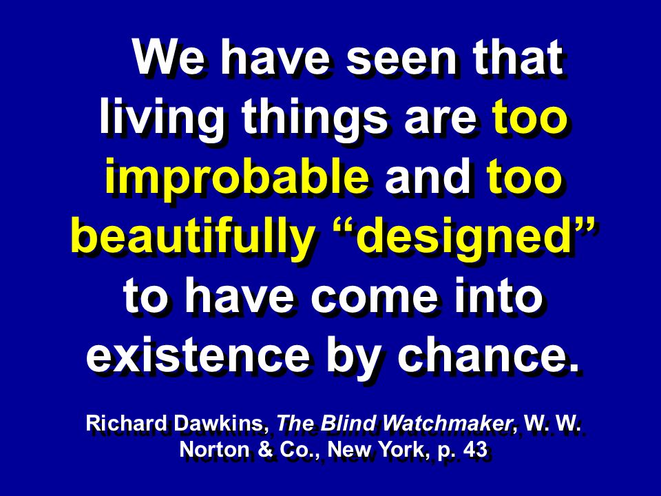 We have seen that living things are too improbable and too beautifully designed to have come into existence by chance. Richard Dawkins, The Blind Watc