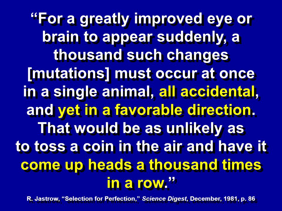 For a greatly improved eye or brain to appear suddenly, a thousand such changes [mutations] must occur at once in a single animal, all accidental, and