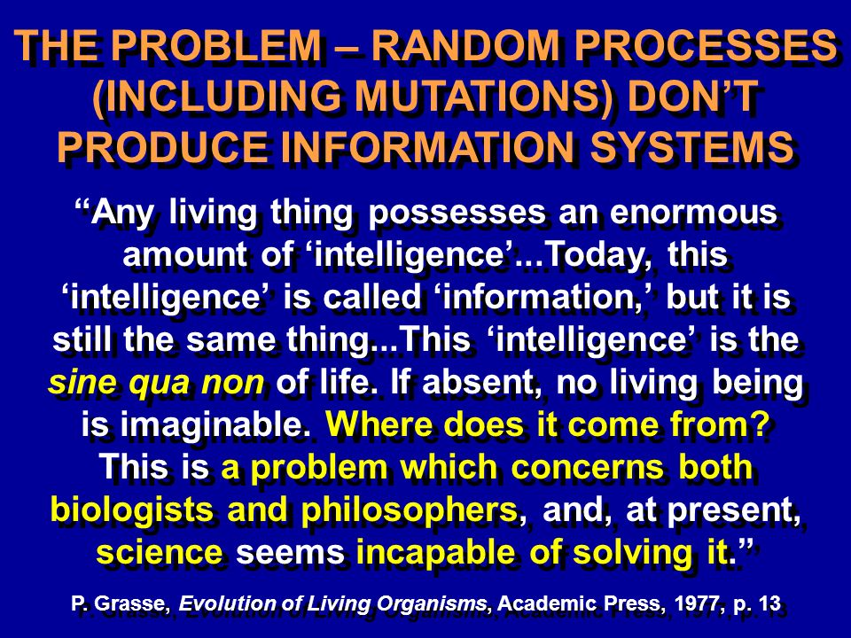 THE PROBLEM – RANDOM PROCESSES (INCLUDING MUTATIONS) DONT PRODUCE INFORMATION SYSTEMS Any living thing possesses an enormous amount of intelligence...Today, this intelligence is called information, but it is still the same thing...This intelligence is the sine qua non of life.