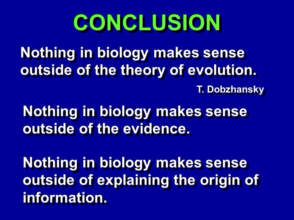 CONCLUSION Nothing in biology makes sense outside of the theory of evolution.