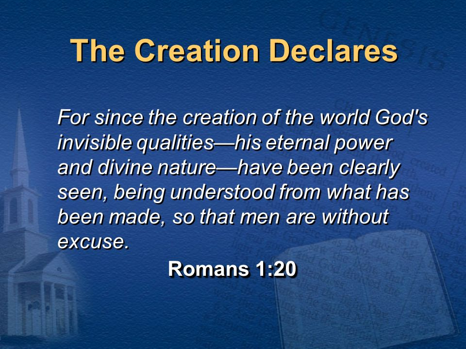 The Creation Declares For since the creation of the world God's invisible qualitieshis eternal power and divine naturehave been clearly seen, being un