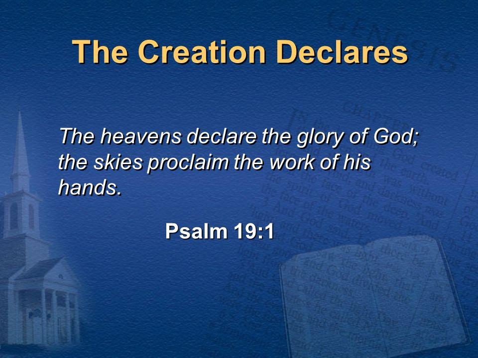 The heavens declare the glory of God; the skies proclaim the work of his hands. The heavens declare the glory of God; the skies proclaim the work of h