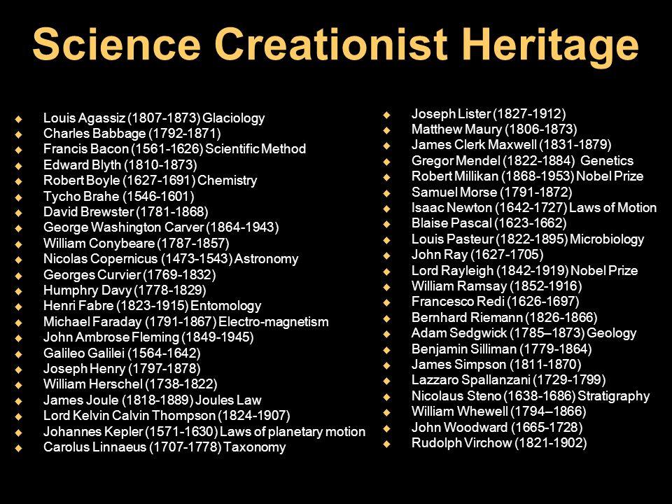 Science Creationist Heritage u Louis Agassiz (1807-1873) Glaciology u Charles Babbage (1792-1871) u Francis Bacon (1561-1626) Scientific Method u Edwa