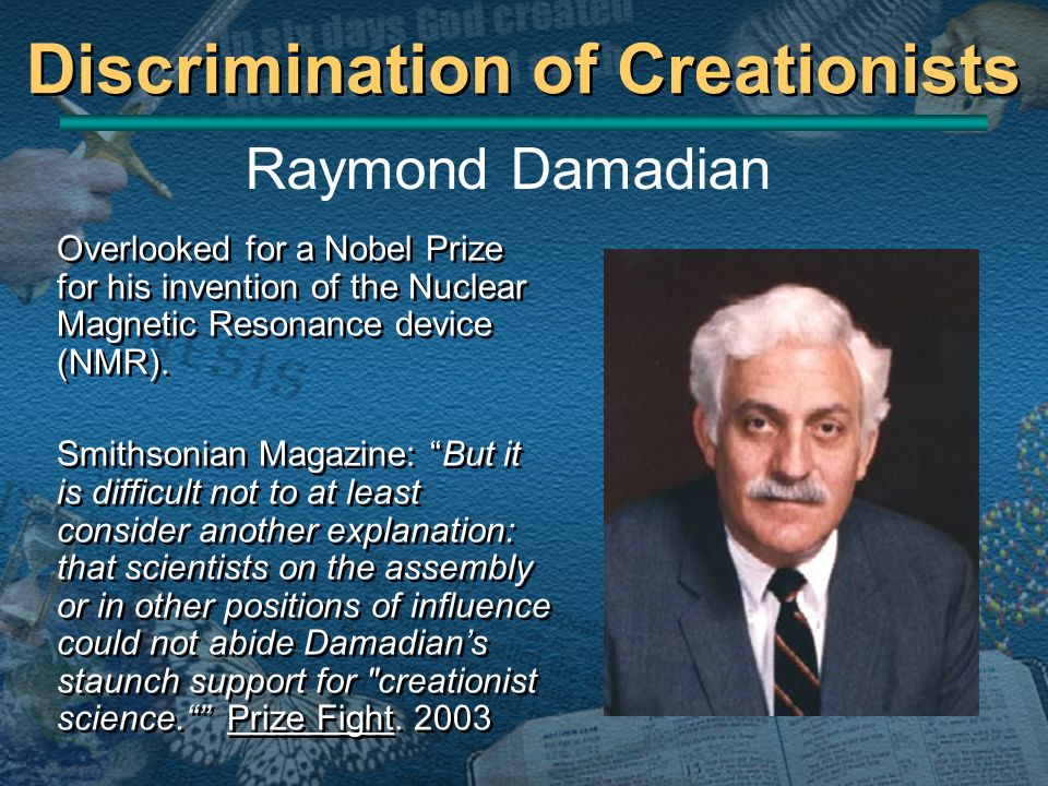 Discrimination of Creationists Overlooked for a Nobel Prize for his invention of the Nuclear Magnetic Resonance device (NMR). Smithsonian Magazine: Bu