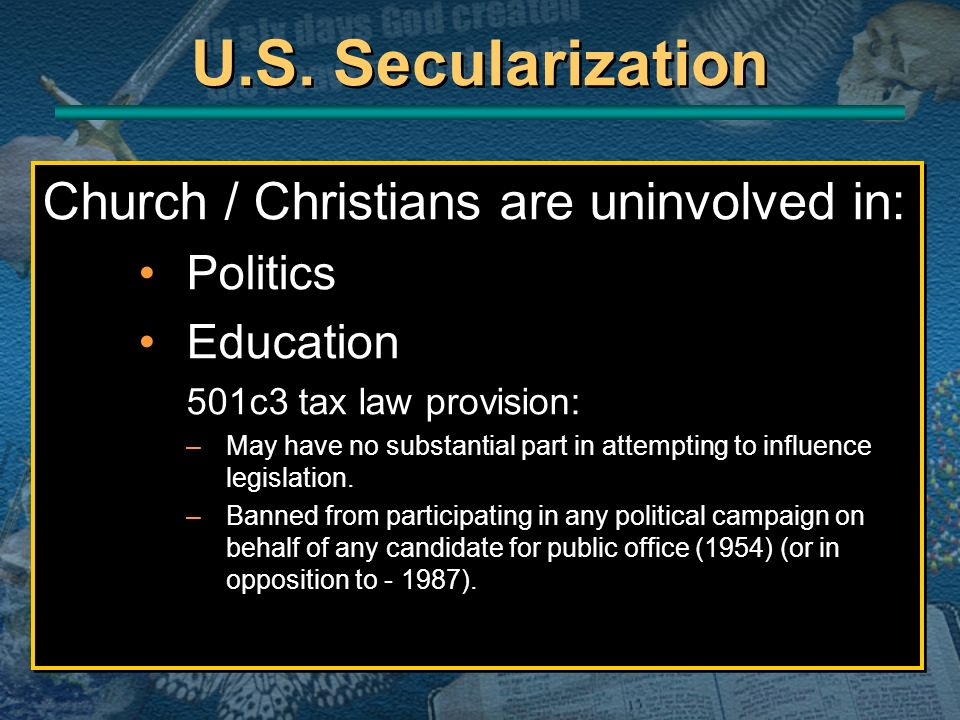 U.S. Secularization Church / Christians are uninvolved in: Politics Education 501c3 tax law provision: –May have no substantial part in attempting to