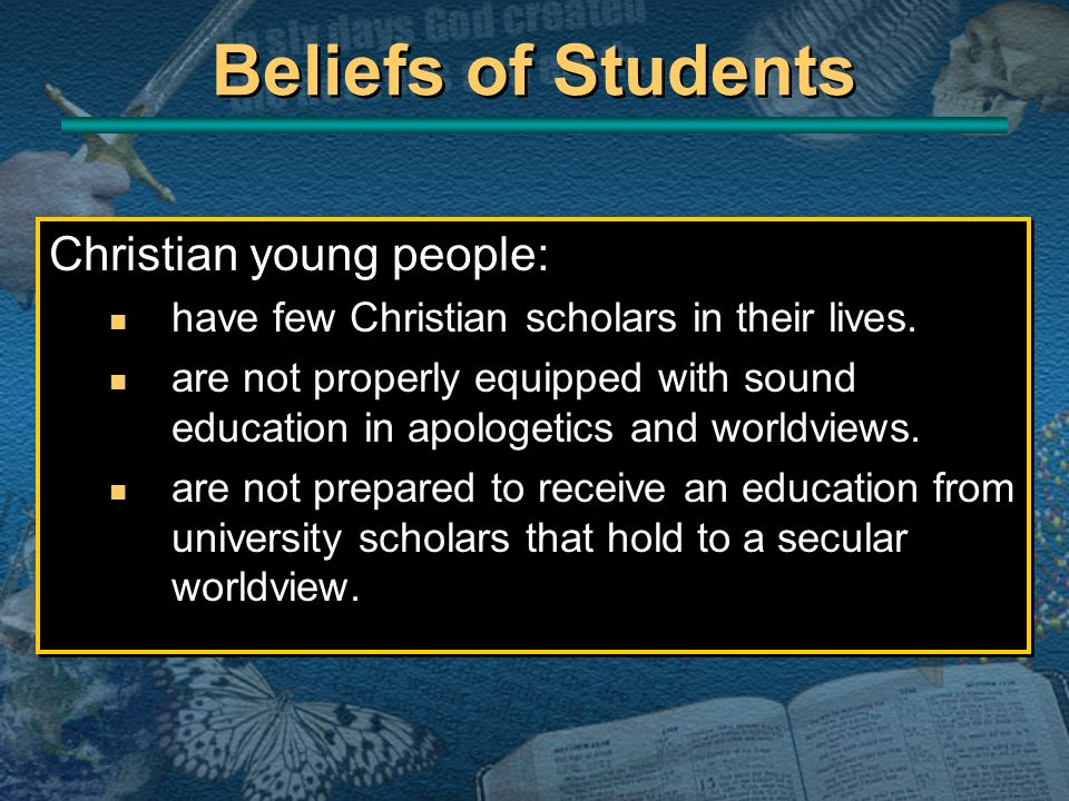 Christian young people: n have few Christian scholars in their lives. n are not properly equipped with sound education in apologetics and worldviews.